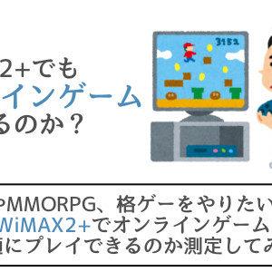WiMAX2+でオンラインゲームをできるのか測定